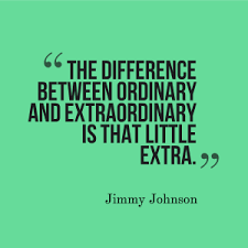 """THE DIFFERENCE BETWEEN ORDINARY AND EXTRAORDINARY IS THAT LITTLE EXTRA."""
